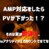 AMP導入でPVが下がった!?そんな事ないGoogleアナリティクスにカウントされてないだけ